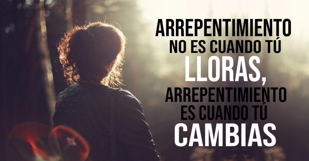 Arrepentimiento no es cuando tú lloras, arrepentimiento es cuando tú cambias