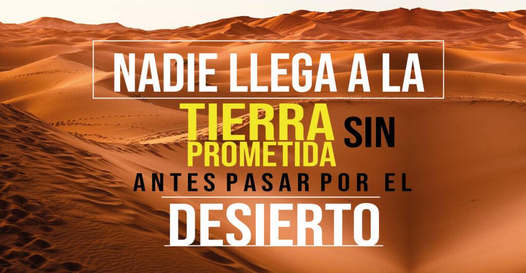 Nadie llega a la Tierra prometida sin antes pasar por el desierto