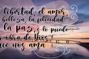 La libertad, el amor, la belleza, la felicidad, la paz, sólo puede ser obra de Dios que nos ama